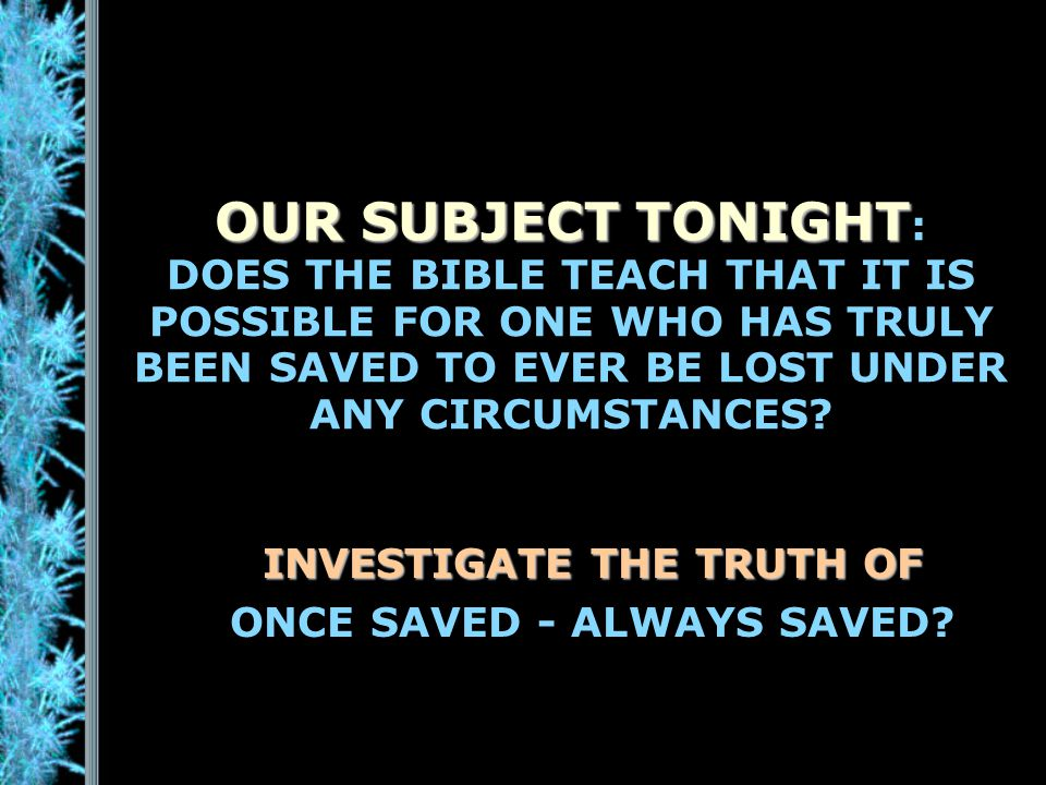 OUR SUBJECT TONIGHT OUR SUBJECT TONIGHT : DOES THE BIBLE TEACH THAT IT IS POSSIBLE FOR ONE WHO HAS TRULY BEEN SAVED TO EVER BE LOST UNDER ANY CIRCUMSTANCES.