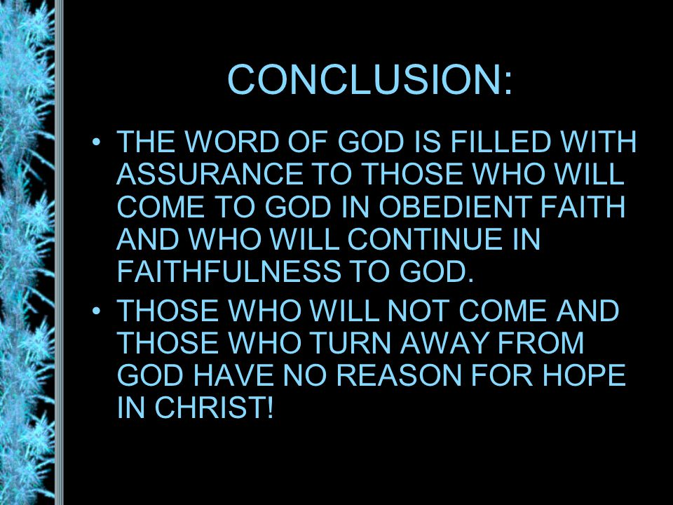 CONCLUSION: THE WORD OF GOD IS FILLED WITH ASSURANCE TO THOSE WHO WILL COME TO GOD IN OBEDIENT FAITH AND WHO WILL CONTINUE IN FAITHFULNESS TO GOD.