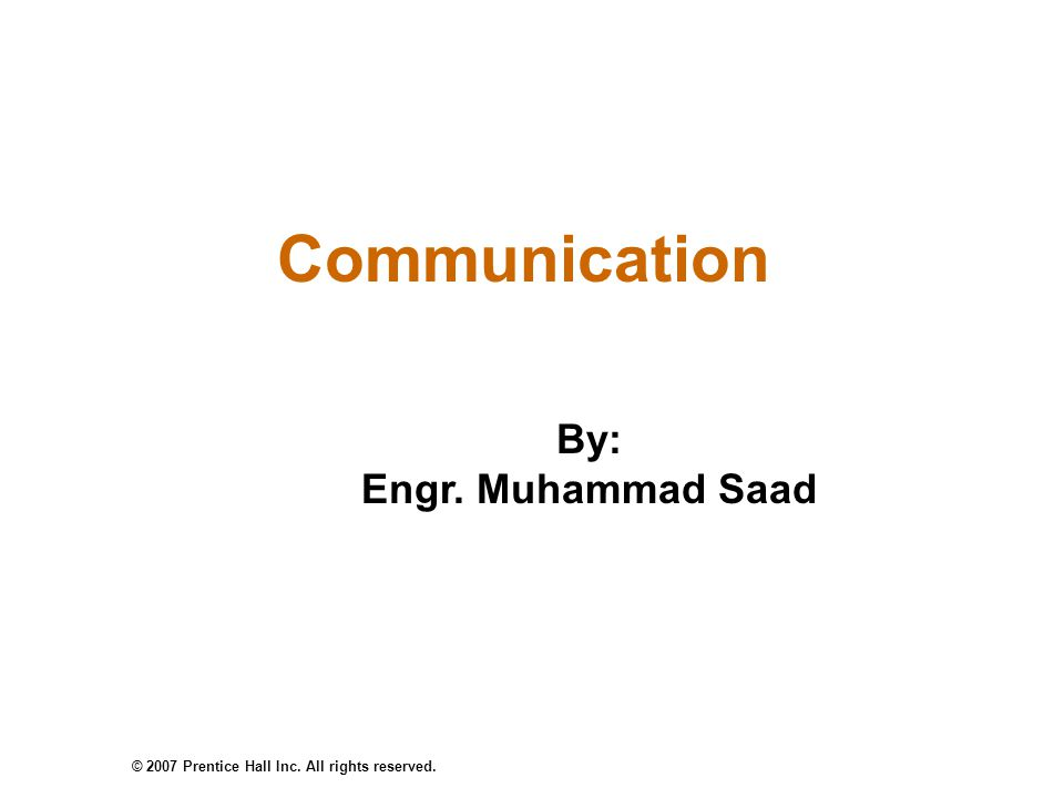 © 2007 Prentice Hall Inc. All rights reserved. Communication By: Engr. Muhammad Saad