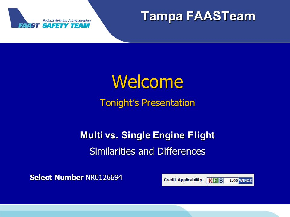 Tampa FAASTeam Welcome Tonight's Presentation Multi vs. Single Engine Flight Similarities and Differences Select Number NR0126694 Select Number NR0126