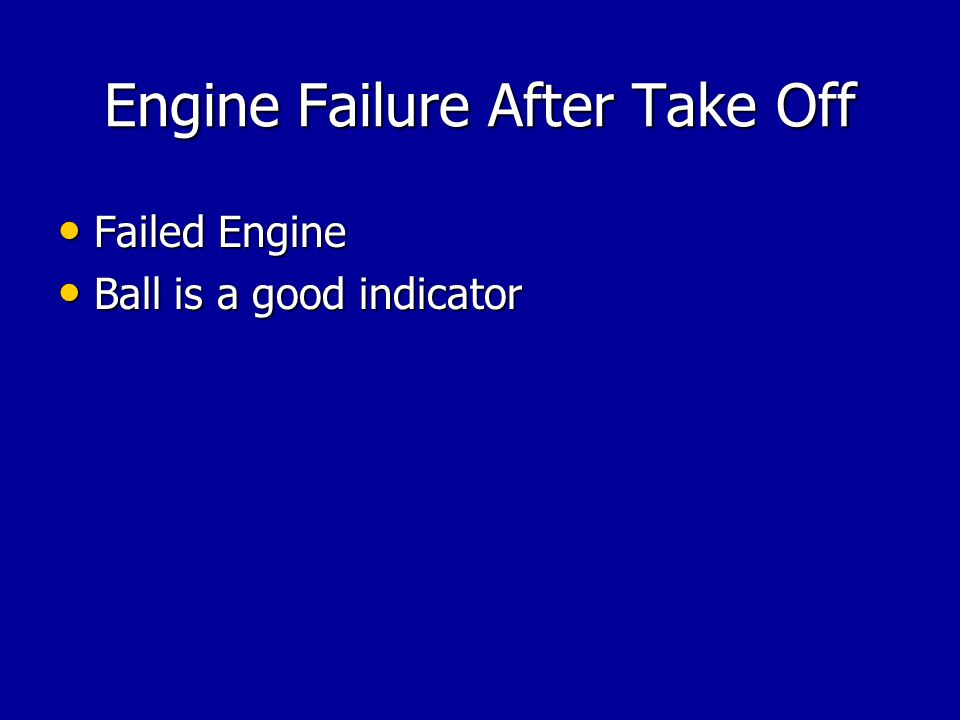 Engine Failure After Take Off Failed Engine Failed Engine Ball is a good indicator Ball is a good indicator