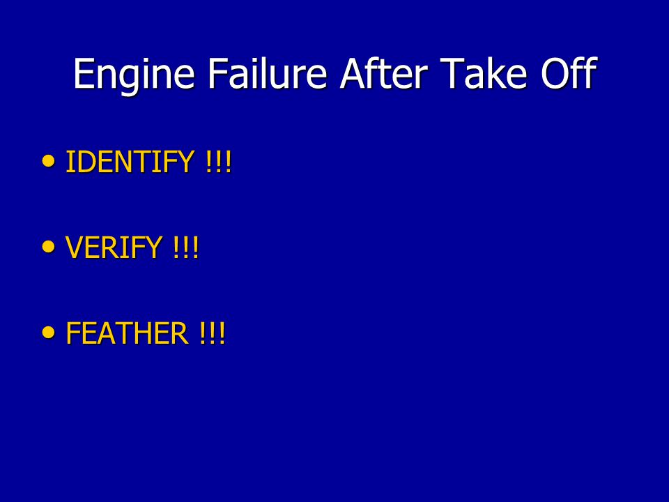 Engine Failure After Take Off IDENTIFY !!! IDENTIFY !!! VERIFY !!! VERIFY !!! FEATHER !!! FEATHER !!!