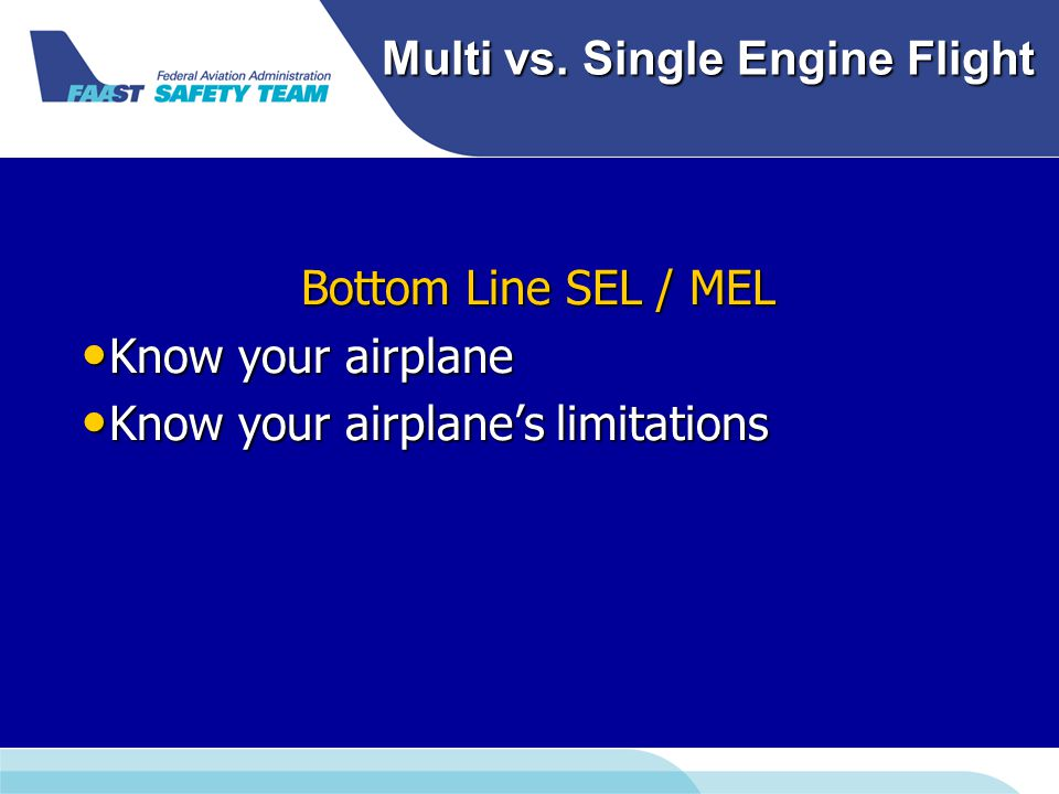 Multi vs. Single Engine Flight Bottom Line SEL / MEL Know your airplane Know your airplane Know your airplane's limitations Know your airplane's limit