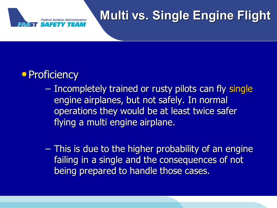 Multi vs. Single Engine Flight Proficiency Proficiency –Incompletely trained or rusty pilots can fly single engine airplanes, but not safely. In norma