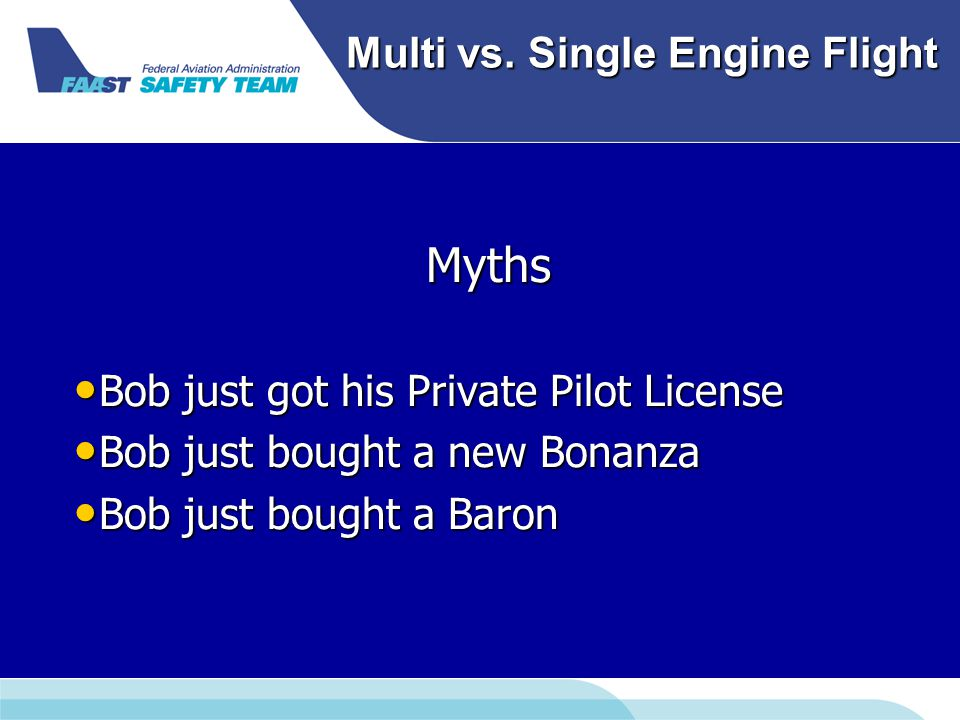 Multi vs. Single Engine Flight Myths Bob just got his Private Pilot License Bob just got his Private Pilot License Bob just bought a new Bonanza Bob j