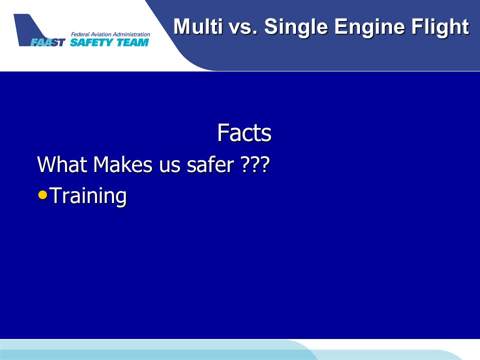 Multi vs. Single Engine Flight Facts What Makes us safer ??? Training Training