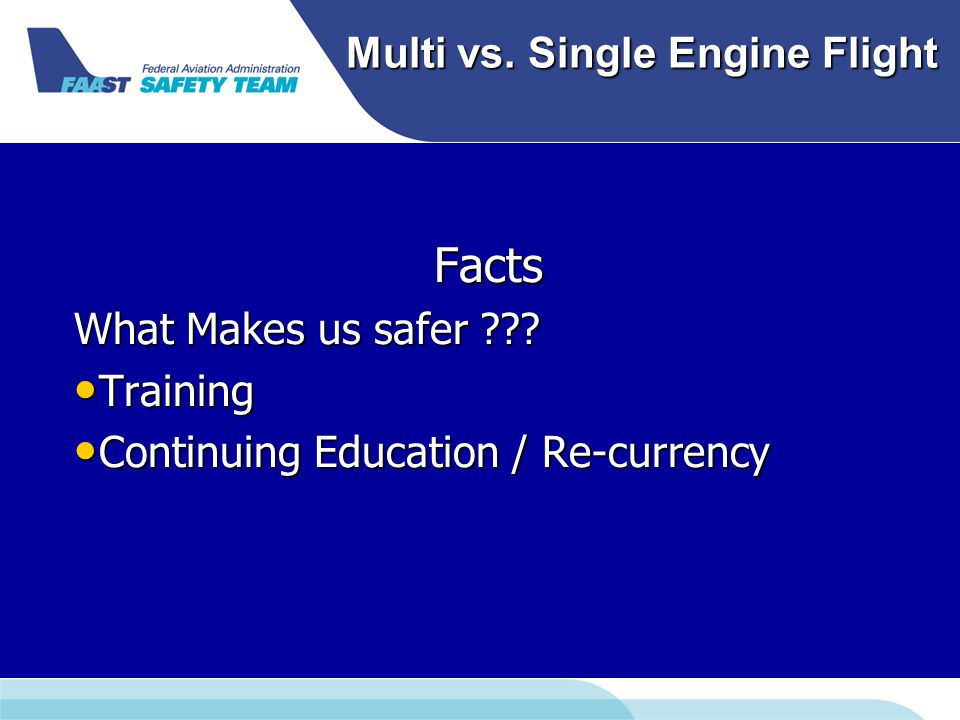 Multi vs. Single Engine Flight Facts What Makes us safer ??? Training Training Continuing Education / Re-currency Continuing Education / Re-currency