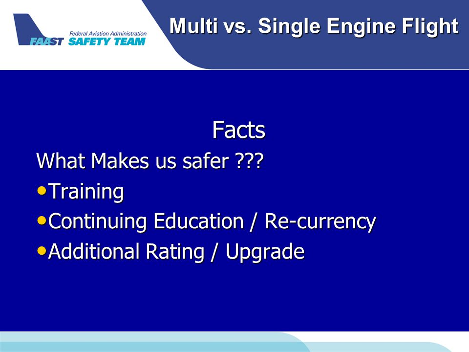 Multi vs. Single Engine Flight Facts What Makes us safer ??? Training Training Continuing Education / Re-currency Continuing Education / Re-currency A