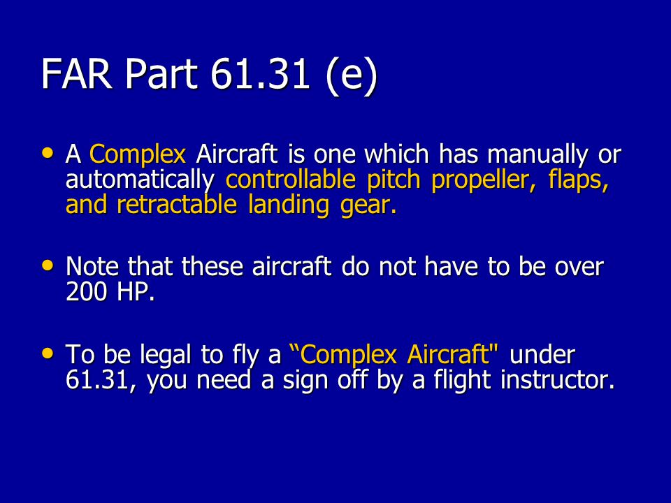 FAR Part 61.31 (e) A Complex Aircraft is one which has manually or automatically controllable pitch propeller, flaps, and retractable landing gear. A