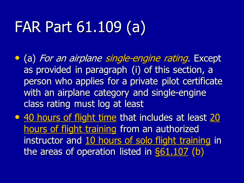 FAR Part 61.109 (a) (a) For an airplane single-engine rating. Except as provided in paragraph (i) of this section, a person who applies for a private