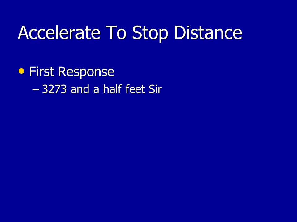 Accelerate To Stop Distance First Response First Response –3273 and a half feet Sir