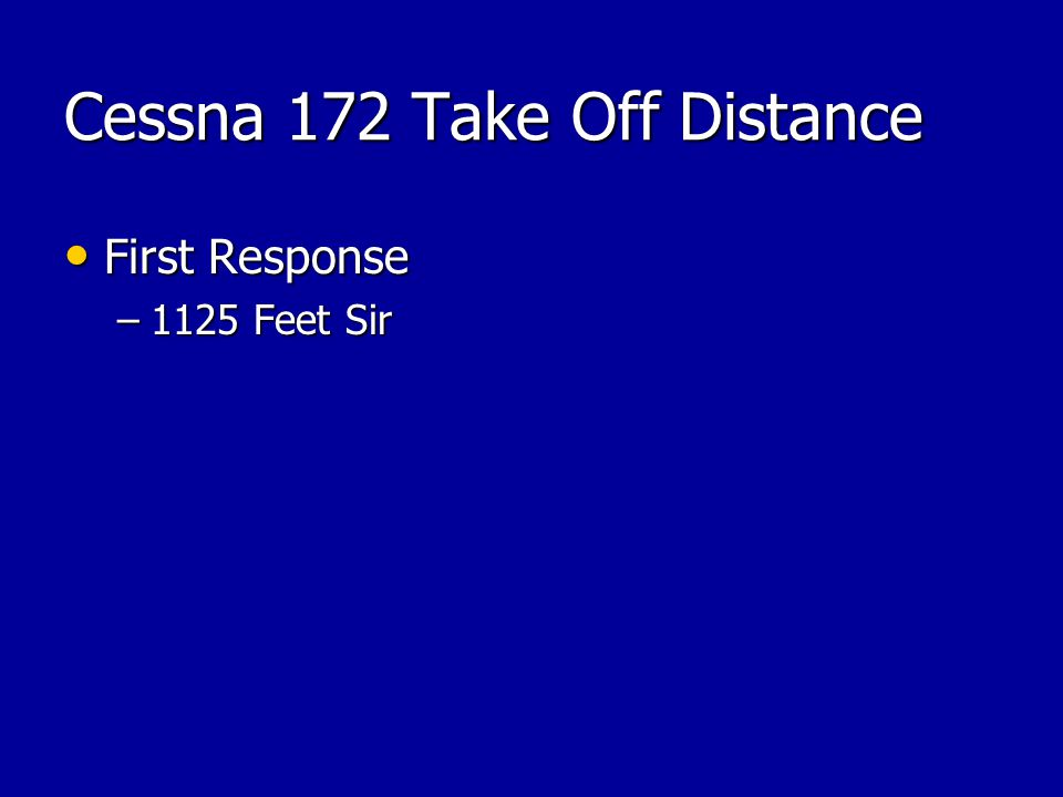 Cessna 172 Take Off Distance First Response First Response –1125 Feet Sir