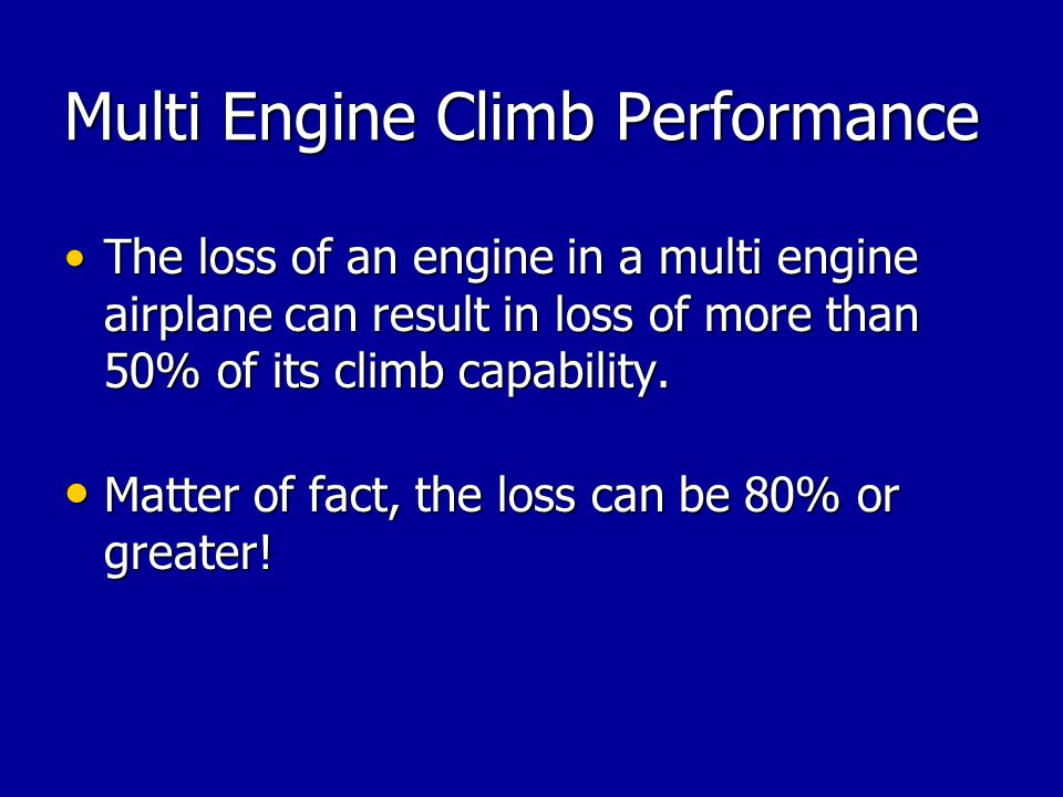 Multi Engine Climb Performance The loss of an engine in a multi engine airplane can result in loss of more than 50% of its climb capability.The loss o