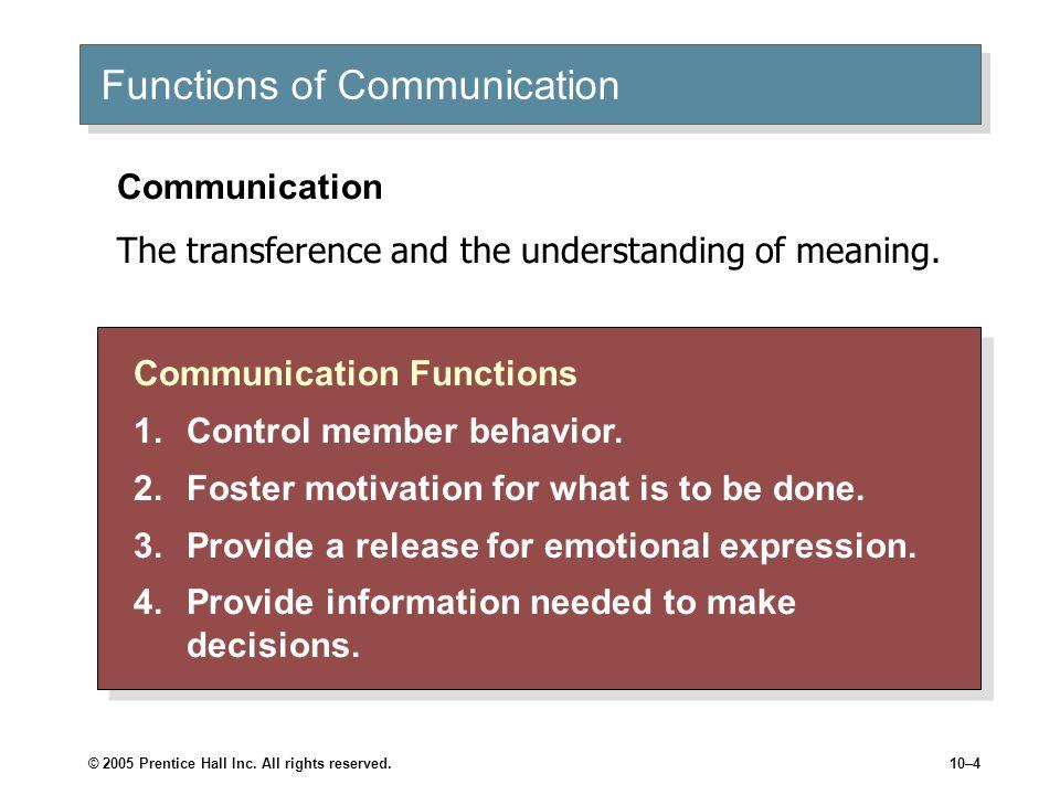 © 2005 Prentice Hall Inc. All rights reserved.10–4 Functions of Communication Communication Functions 1.Control member behavior. 2.Foster motivation f