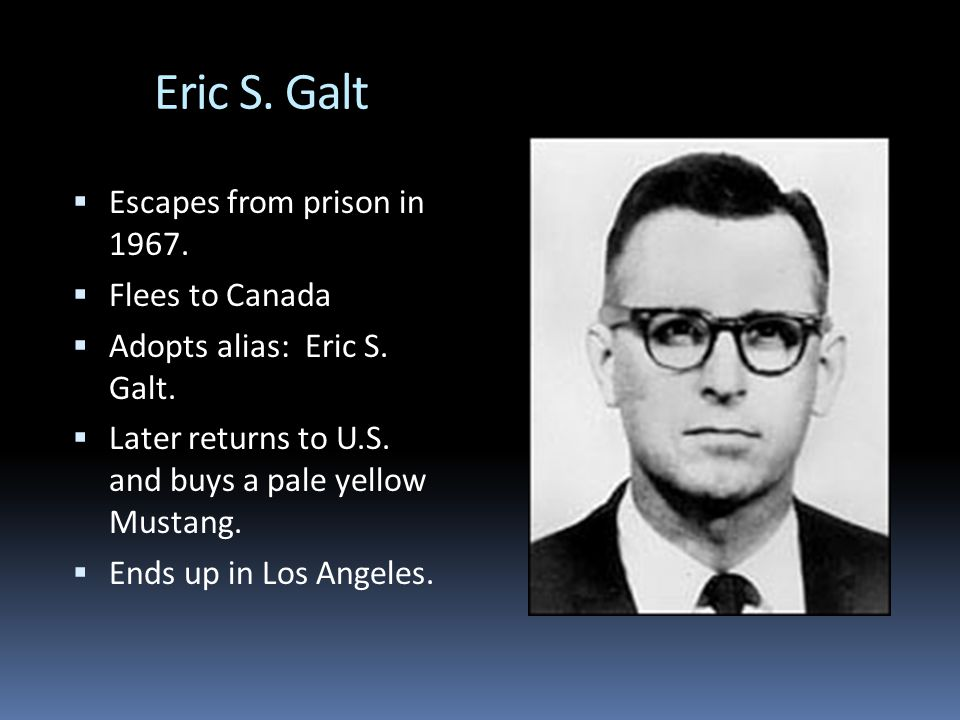 Eric S. Galt  Escapes from prison in 1967.  Flees to Canada  Adopts alias: Eric S.