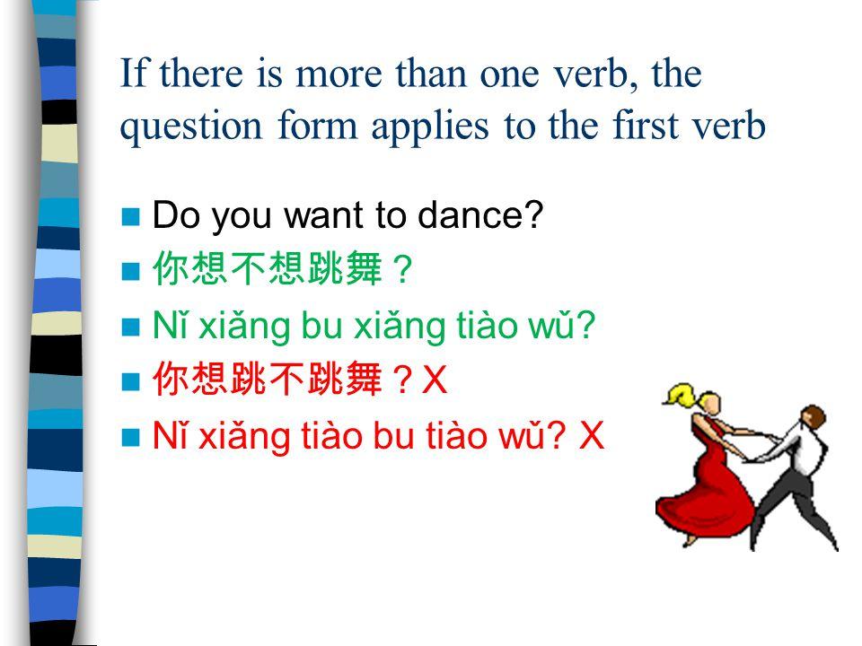 If there is more than one verb, the question form applies to the first verb Do you want to dance? 你想不想跳舞? Nǐ xiǎng bu xiǎng tiào wǔ? 你想跳不跳舞? X Nǐ xiǎn