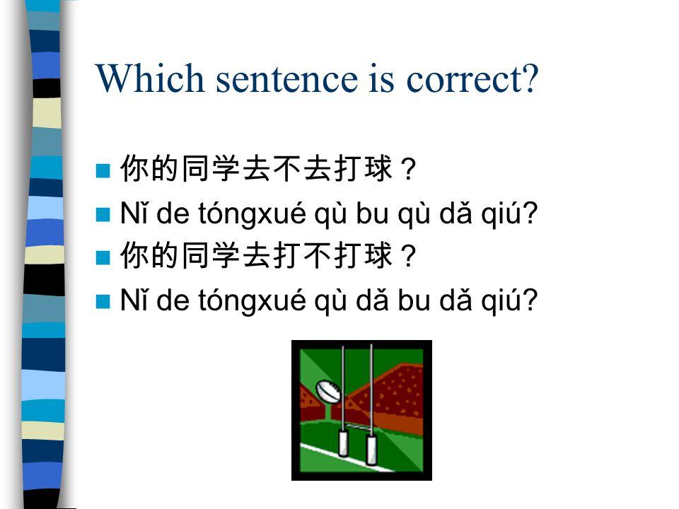 Which sentence is correct? 你的同学去不去打球? Nǐ de tóngxué qù bu qù dǎ qiú? 你的同学去打不打球? Nǐ de tóngxué qù dǎ bu dǎ qiú?