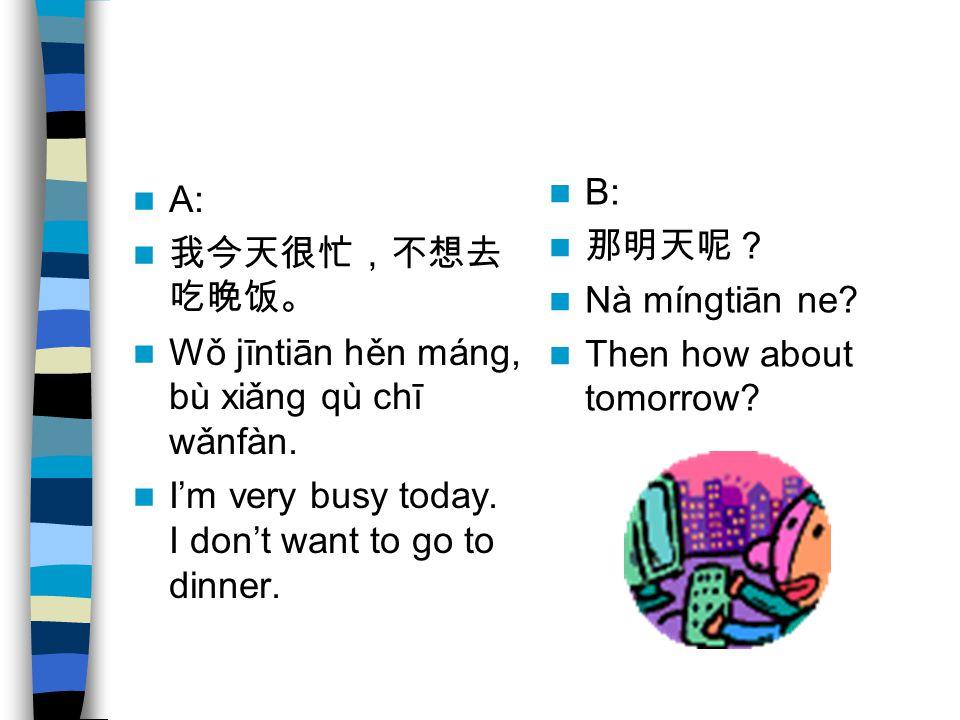 A: 我今天很忙,不想去 吃晚饭。 Wǒ jīntiān hěn máng, bù xiǎng qù chī wǎnfàn. I'm very busy today. I don't want to go to dinner. B: 那明天呢? Nà míngtiān ne? Then how ab