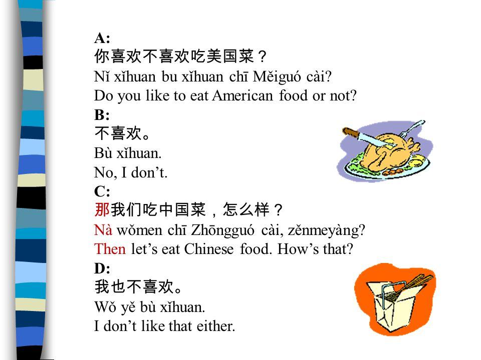 A: 你喜欢不喜欢吃美国菜? Nǐ xǐhuan bu xǐhuan chī Měiguó cài? Do you like to eat American food or not? B: 不喜欢。 Bù xǐhuan. No, I don't. C: 那我们吃中国菜,怎么样? Nà wǒmen c