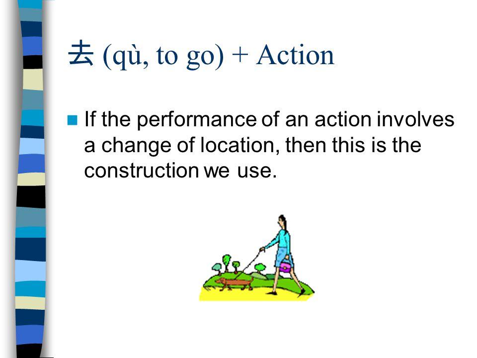 去 (qù, to go) + Action If the performance of an action involves a change of location, then this is the construction we use.
