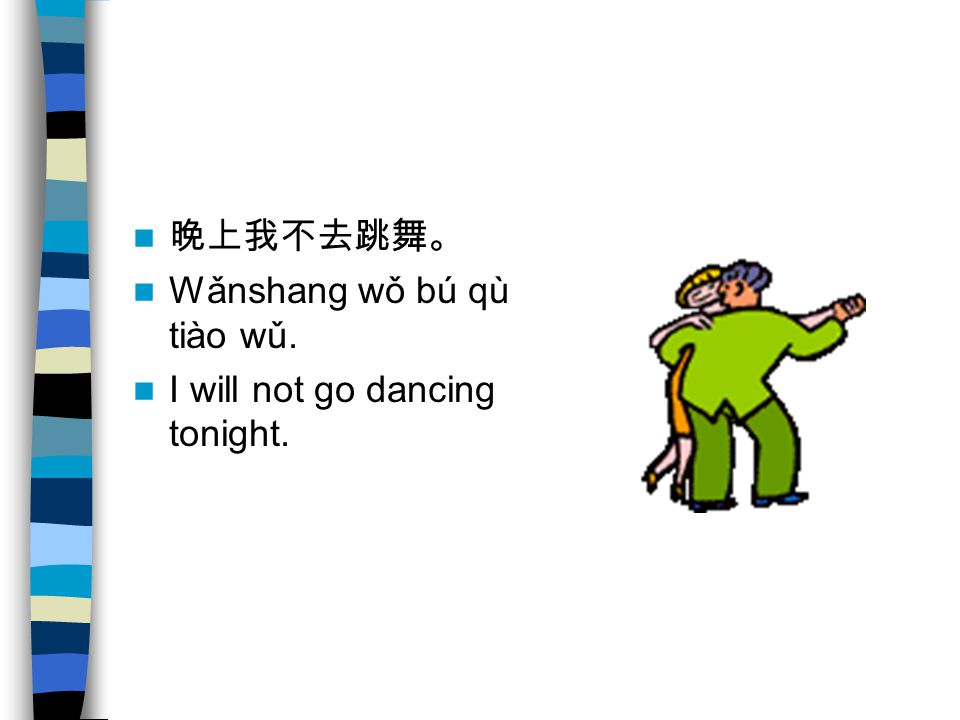 晚上我不去跳舞。 Wǎnshang wǒ bú qù tiào wǔ. I will not go dancing tonight.