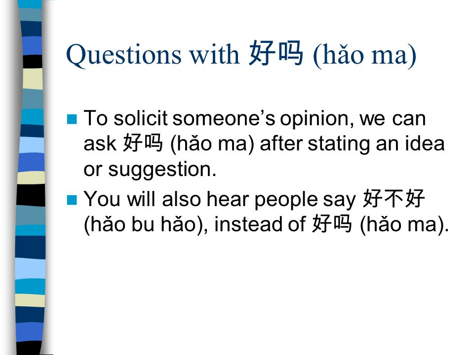 Questions with 好吗 (hǎo ma) To solicit someone's opinion, we can ask 好吗 (hǎo ma) after stating an idea or suggestion. You will also hear people say 好不好