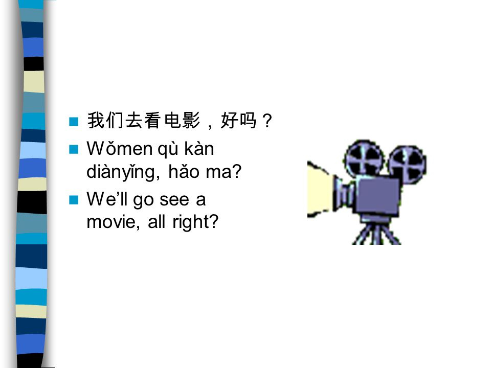 我们去看电影,好吗? Wǒmen qù kàn diànyǐng, hǎo ma? We'll go see a movie, all right?