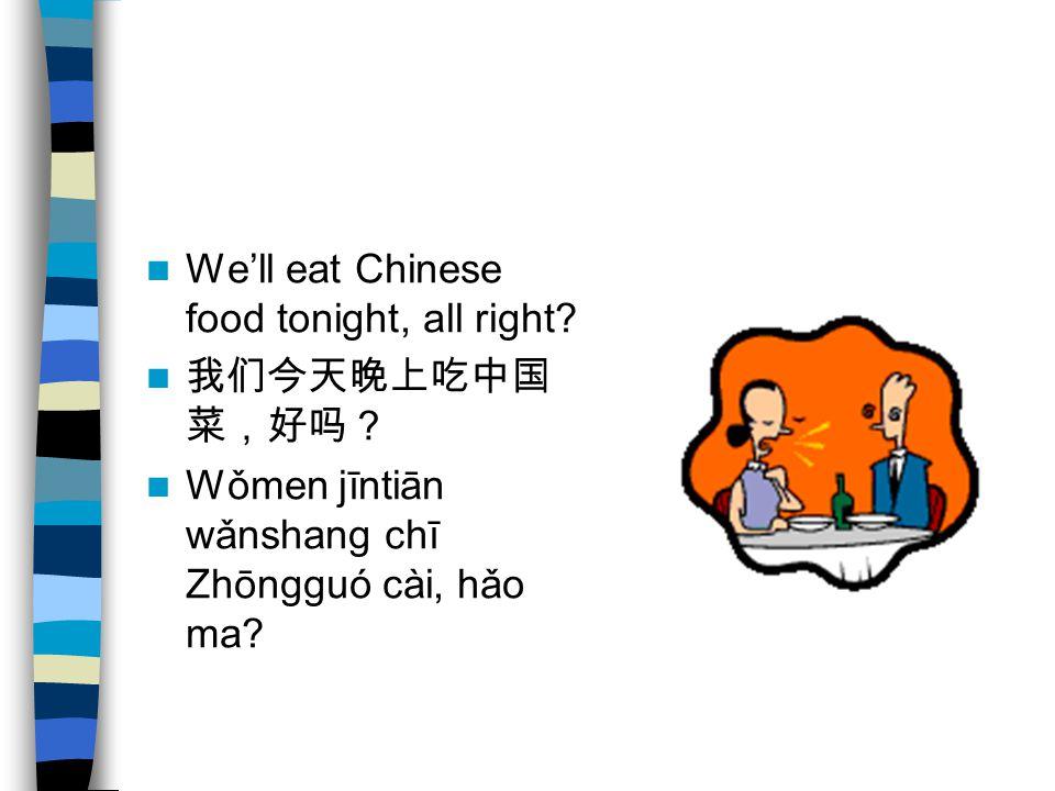 We'll eat Chinese food tonight, all right? 我们今天晚上吃中国 菜,好吗? Wǒmen jīntiān wǎnshang chī Zhōngguó cài, hǎo ma?