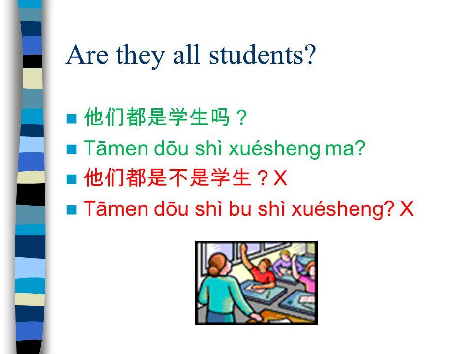 Are they all students? 他们都是学生吗? Tāmen dōu shì xuésheng ma? 他们都是不是学生? X Tāmen dōu shì bu shì xuésheng? X