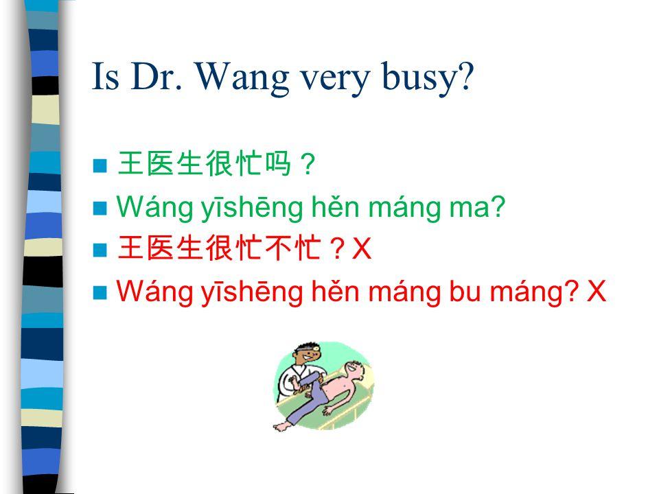 Is Dr. Wang very busy? 王医生很忙吗? Wáng yīshēng hěn máng ma? 王医生很忙不忙? X Wáng yīshēng hěn máng bu máng? X
