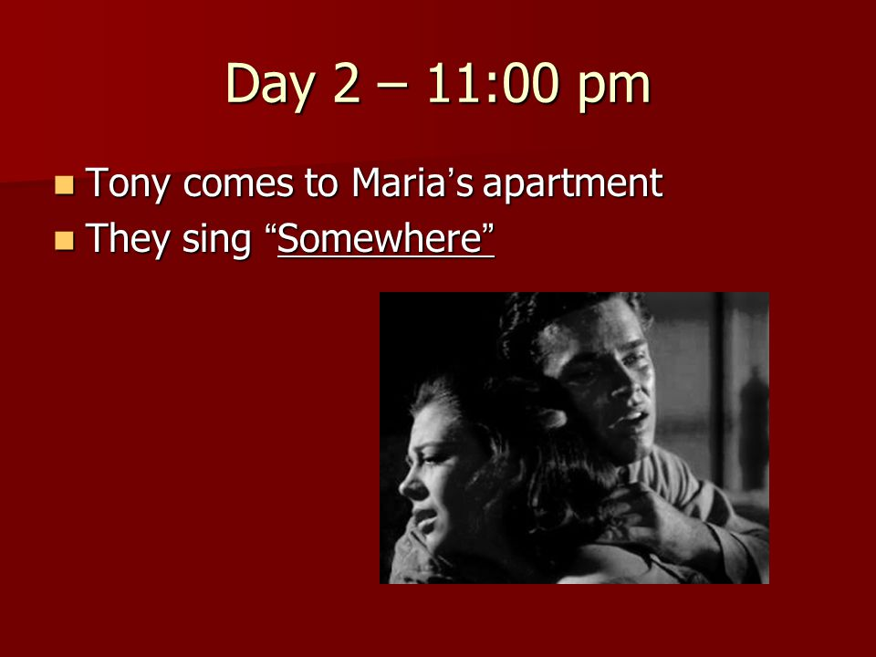 "Day 2 – 11:00 pm Tony comes to Maria ' s apartment Tony comes to Maria ' s apartment They sing "" Somewhere "" They sing "" Somewhere """