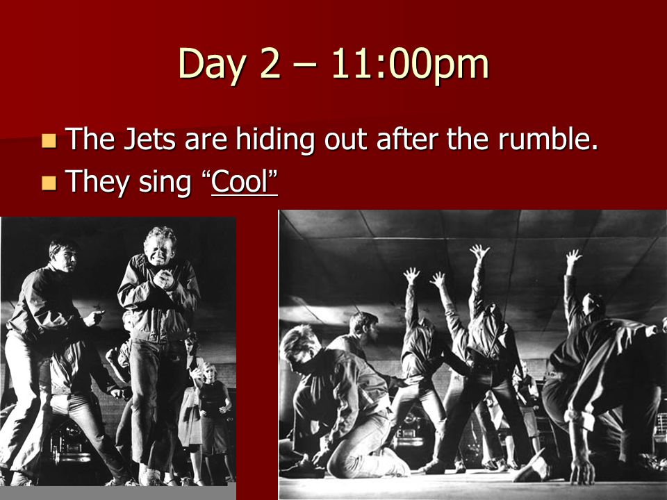 "Day 2 – 11:00pm The Jets are hiding out after the rumble. The Jets are hiding out after the rumble. They sing "" Cool "" They sing "" Cool """