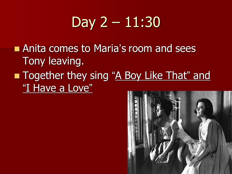 "Day 2 – 11:30 Anita comes to Maria ' s room and sees Tony leaving. Anita comes to Maria ' s room and sees Tony leaving. Together they sing "" A Boy Lik"