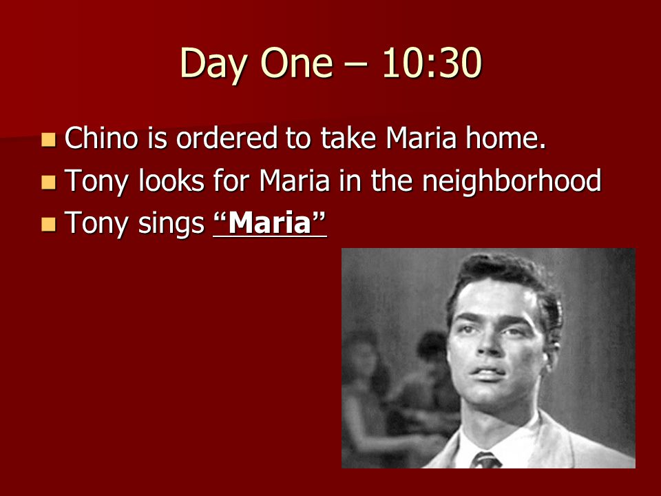 Day One – 10:30 Chino is ordered to take Maria home. Chino is ordered to take Maria home. Tony looks for Maria in the neighborhood Tony looks for Mari