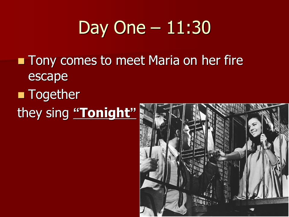"Day One – 11:30 Tony comes to meet Maria on her fire escape Tony comes to meet Maria on her fire escape Together Together they sing "" Tonight """