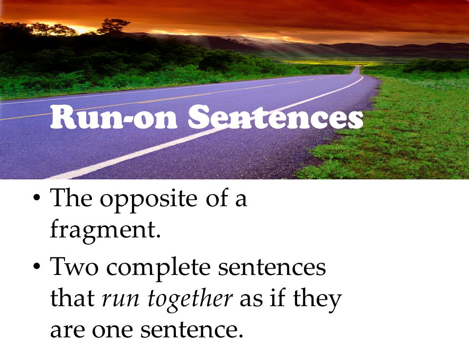 Run-on Sentences The opposite of a fragment.