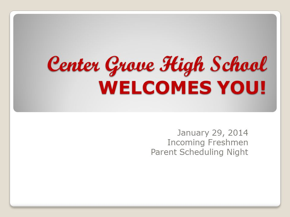 Center Grove High School WELCOMES YOU! January 29, 2014 Incoming Freshmen Parent Scheduling Night