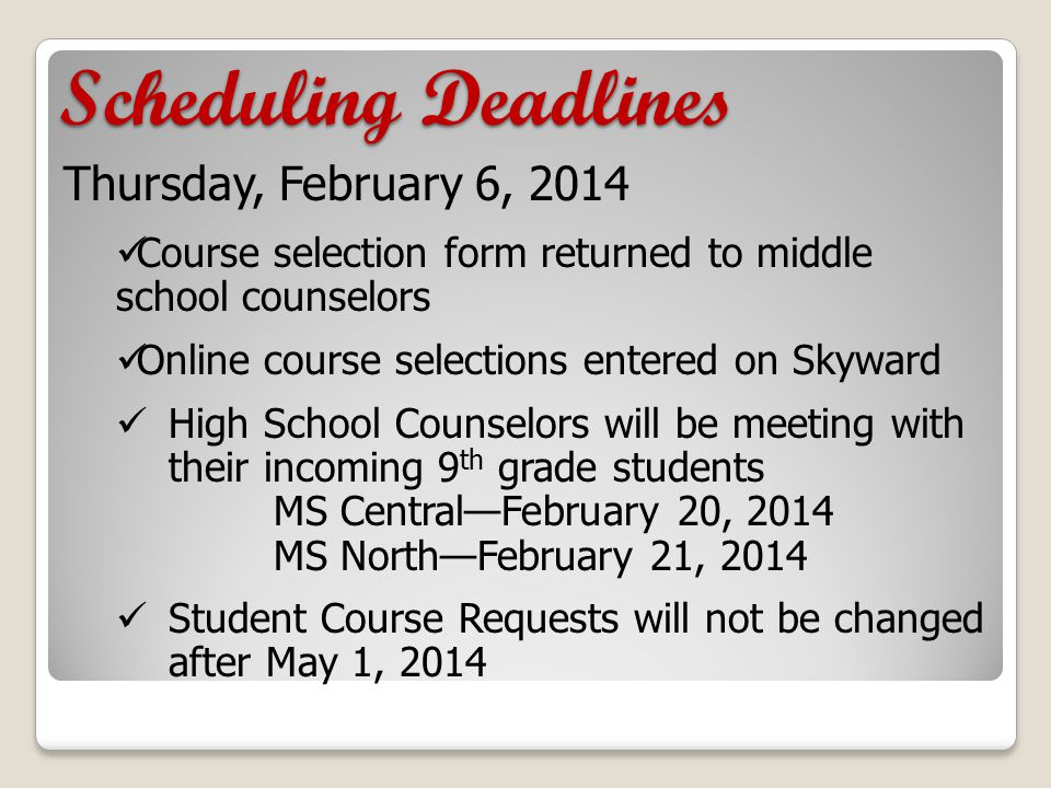 Scheduling Deadlines Thursday, February 6, 2014 Course selection form returned to middle school counselors Online course selections entered on Skyward High School Counselors will be meeting with their incoming 9 th grade students MS Central—February 20, 2014 MS North—February 21, 2014 Student Course Requests will not be changed after May 1, 2014