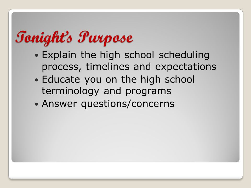 Tonight's Purpose Explain the high school scheduling process, timelines and expectations Educate you on the high school terminology and programs Answer questions/concerns