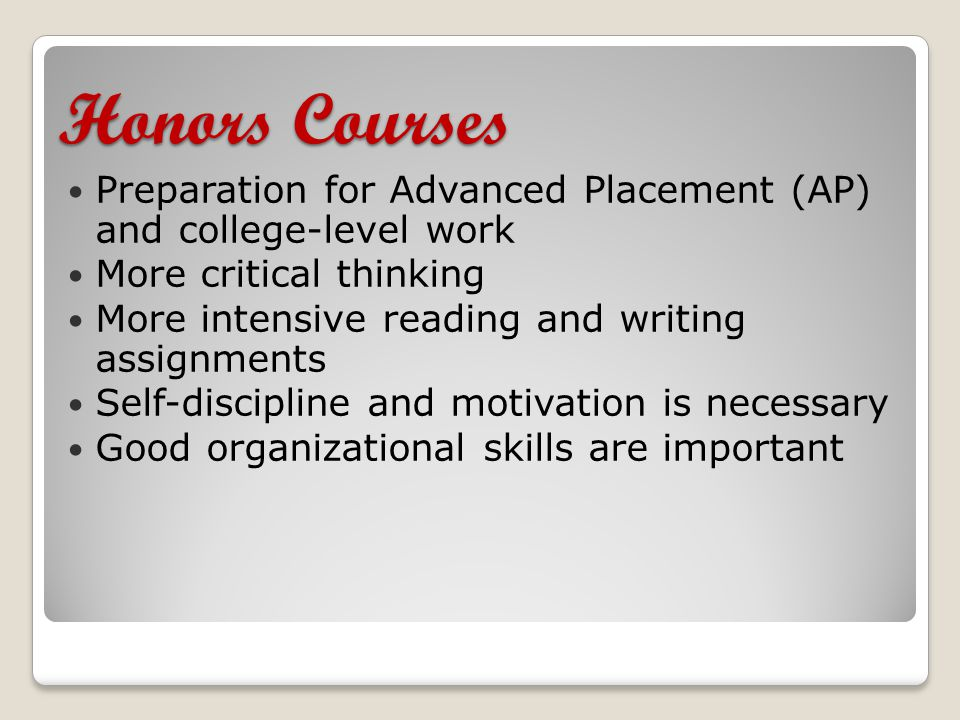 Honors Courses Preparation for Advanced Placement (AP) and college-level work More critical thinking More intensive reading and writing assignments Self-discipline and motivation is necessary Good organizational skills are important