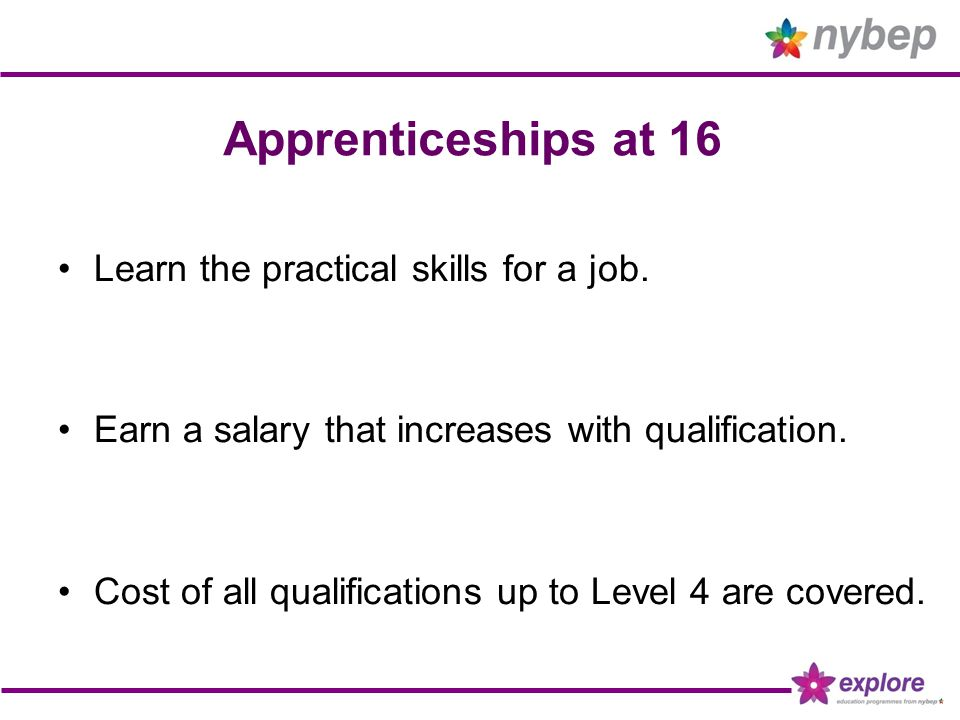 Apprenticeships at 16 Learn the practical skills for a job. Earn a salary that increases with qualification. Cost of all qualifications up to Level 4