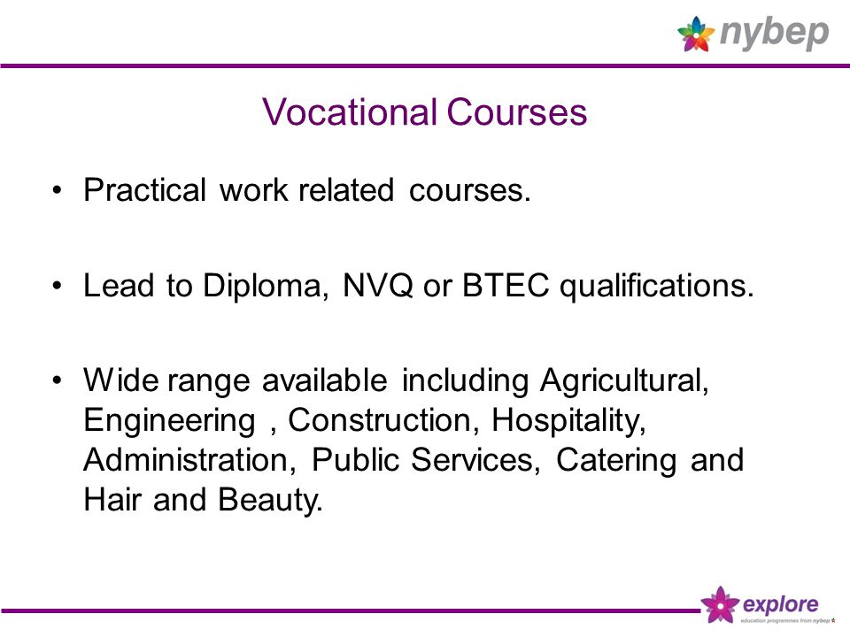Vocational Courses Practical work related courses. Lead to Diploma, NVQ or BTEC qualifications. Wide range available including Agricultural, Engineeri