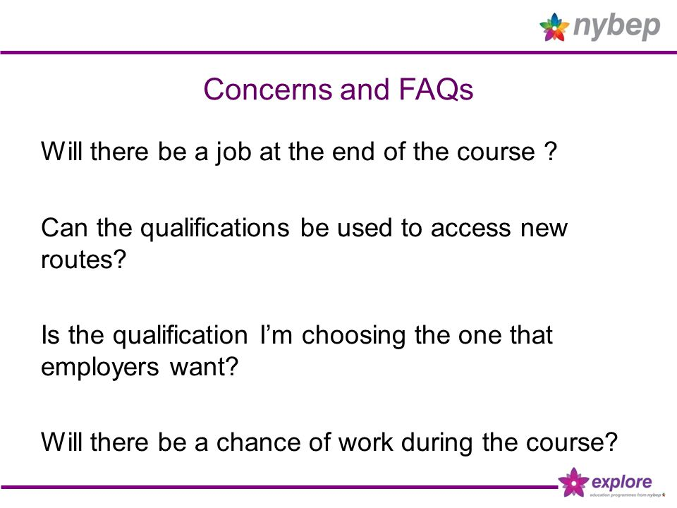 Concerns and FAQs Will there be a job at the end of the course ? Can the qualifications be used to access new routes? Is the qualification I'm choosin