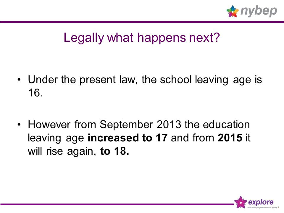 Legally what happens next? Under the present law, the school leaving age is 16. However from September 2013 the education leaving age increased to 17