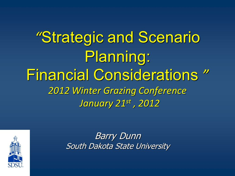 Strategic and Scenario Planning: Financial Considerations 2012 Winter Grazing Conference January 21 st, 2012 Barry Dunn South Dakota State University