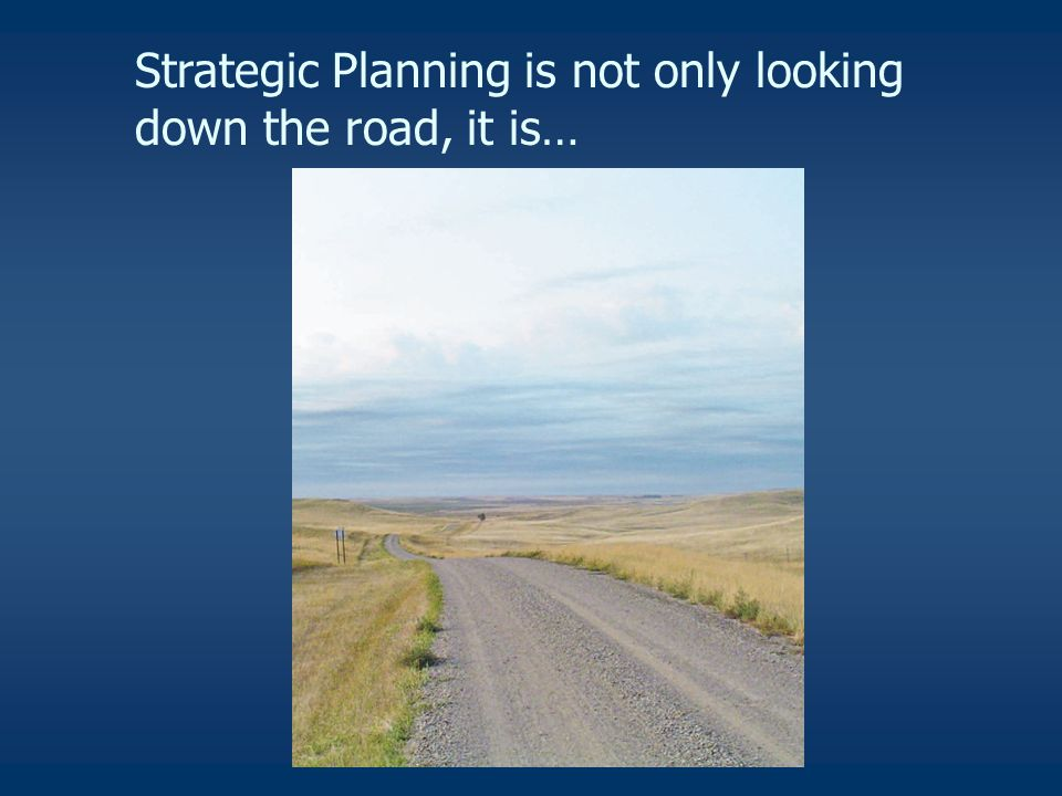 Strategic Planning is not only looking down the road, it is…