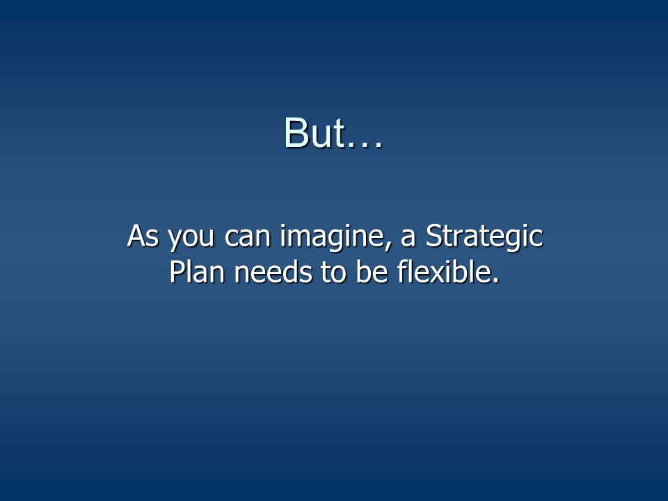 But… As you can imagine, a Strategic Plan needs to be flexible.