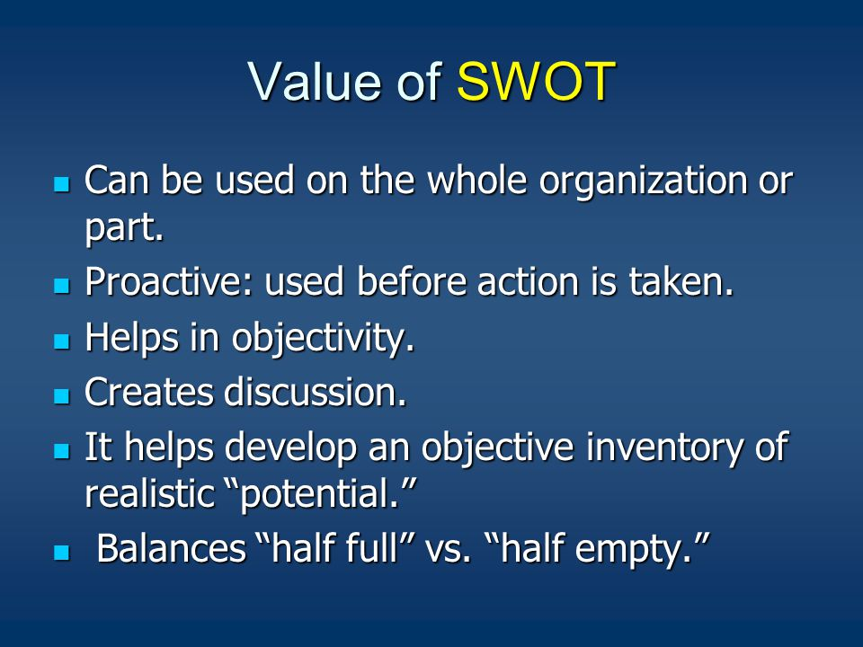 Value of SWOT Can be used on the whole organization or part.
