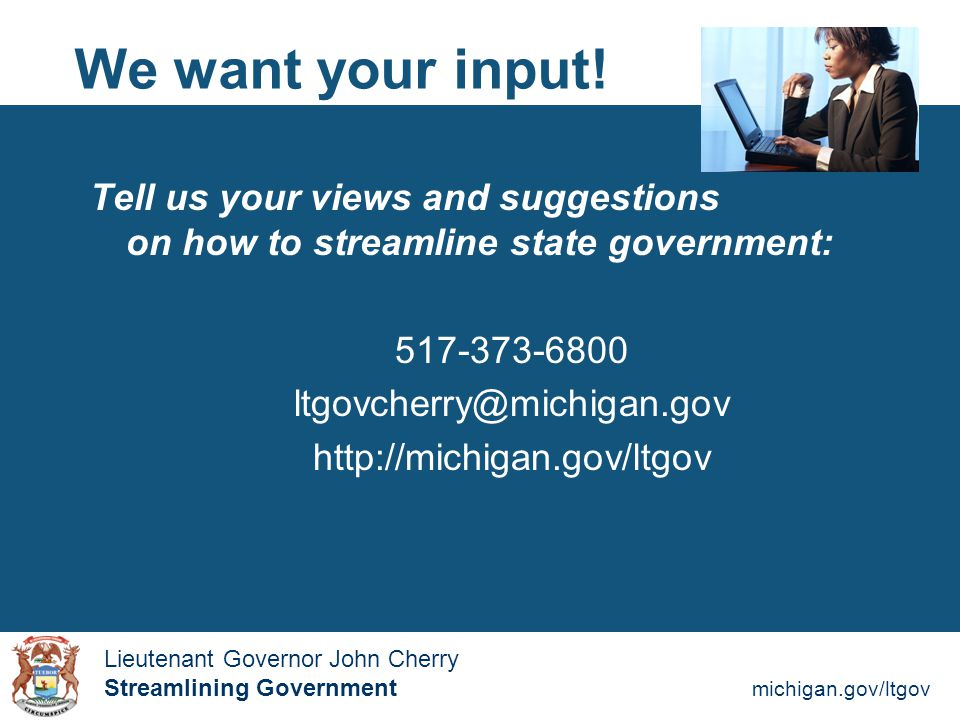 Streamlining Government michigan.gov/ltgov  Lieutenant Governor John Cherry Lieutenant Governor John Cherry Streamlining Government We want your input.