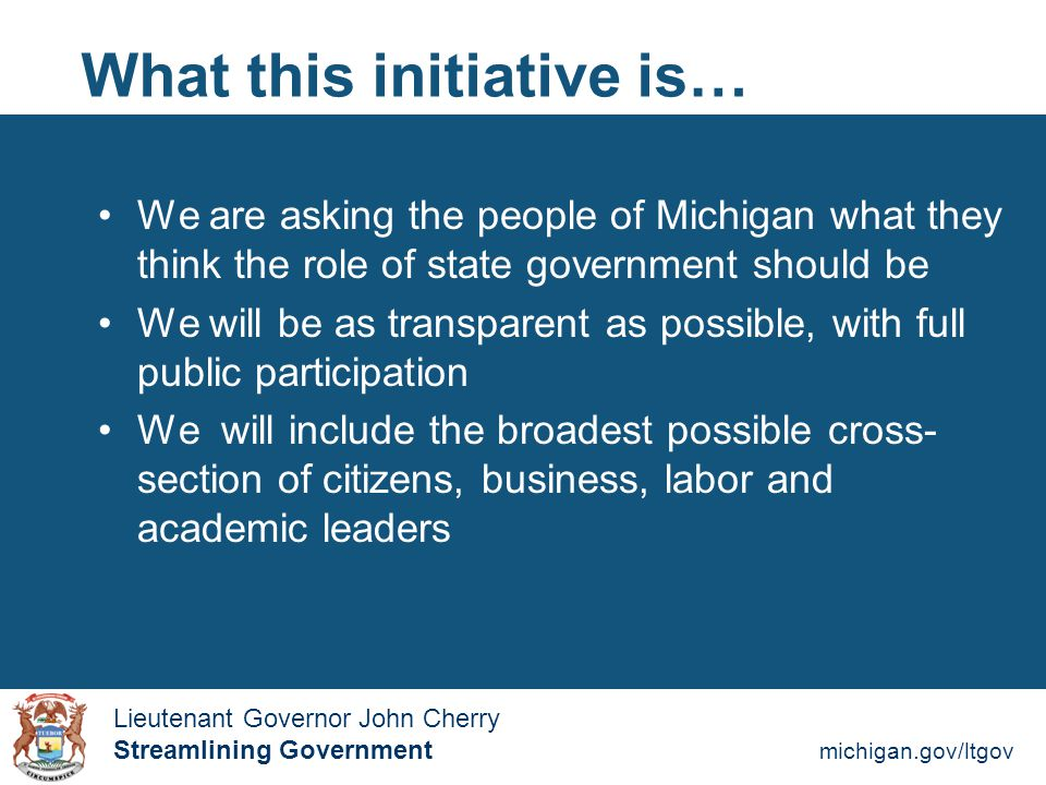 Streamlining Government michigan.gov/ltgov  Lieutenant Governor John Cherry Lieutenant Governor John Cherry Streamlining Government What this initiative is… We will identify the core functions of 21st century state government and make sure all state employees are focused on them We will remain committed to job creation, education, and protecting Michigan citizens